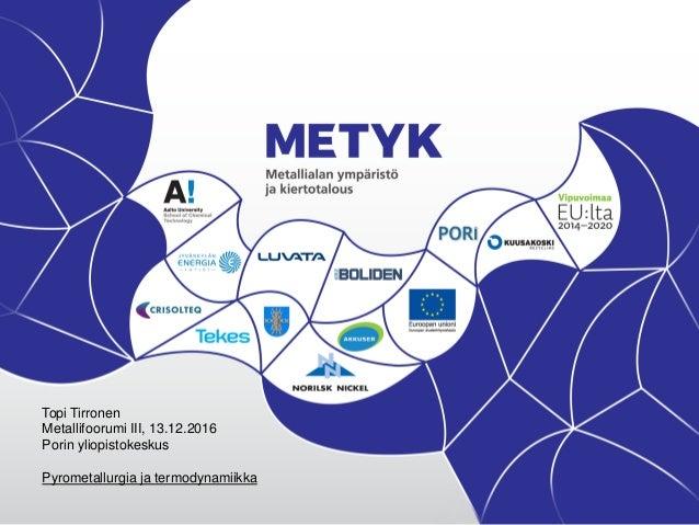 Topi Tirronen Metallifoorumi III, 13.12.2016 Porin yliopistokeskus Pyrometallurgia ja termodynamiikka