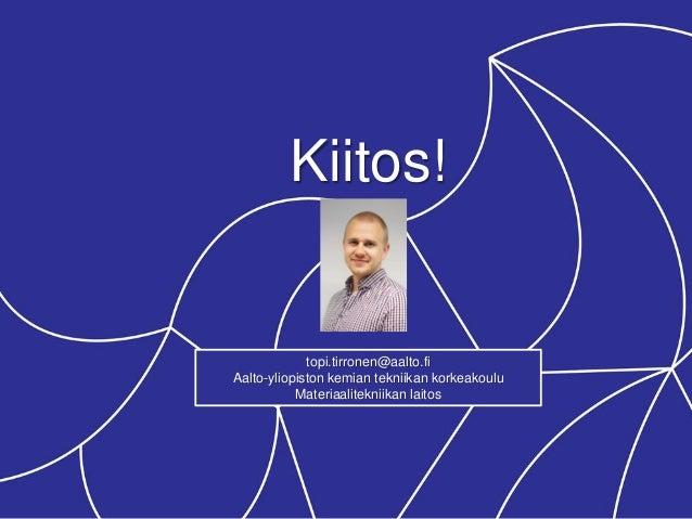 Kiitos! topi.tirronen@aalto.fi Aalto-yliopiston kemian tekniikan korkeakoulu Materiaalitekniikan laitos