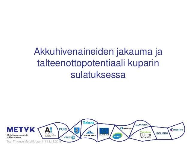 Akkuhivenaineiden jakauma ja talteenottopotentiaali kuparin sulatuksessa Topi Tirronen Metallifoorumi III 13.12.2016