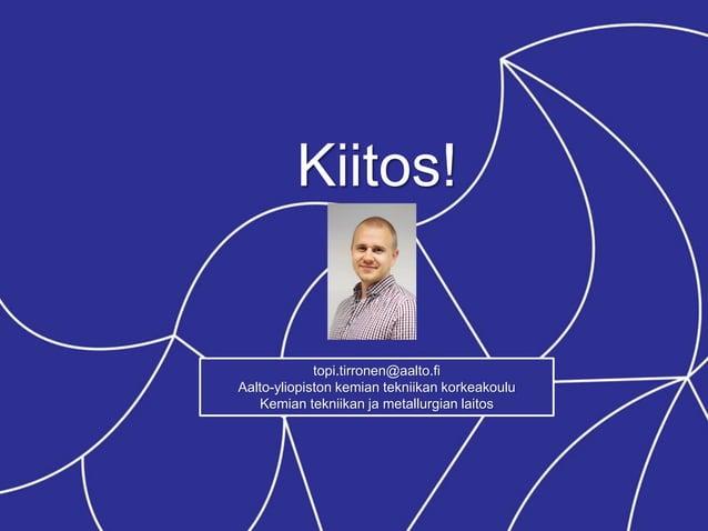 Kiitos! topi.tirronen@aalto.fi Aalto-yliopiston kemian tekniikan korkeakoulu Kemian tekniikan ja metallurgian laitos