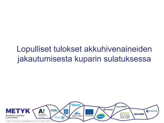 Lopulliset tulokset akkuhivenaineiden jakautumisesta kuparin sulatuksessa Topi Tirronen Metallifoorumi IV 28.2.2017