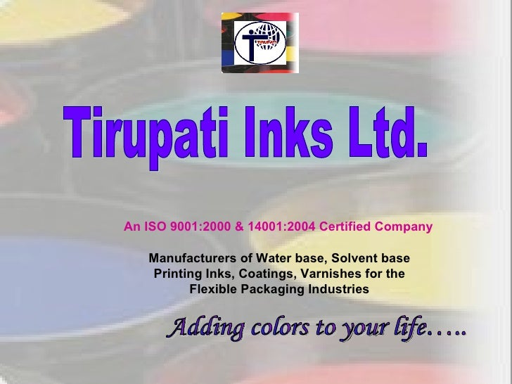 Tirupati Inks Ltd.  An ISO 9001:2000 & 14001:2004 Certified Company Adding colors to your life….. Manufacturers of Water b...