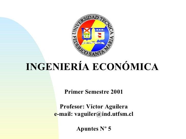 INGENIERÍA ECONÓMICA Primer Semestre 2001 Profesor: Víctor Aguilera e-mail: vaguiler@ind.utfsm.cl Apuntes Nº 5
