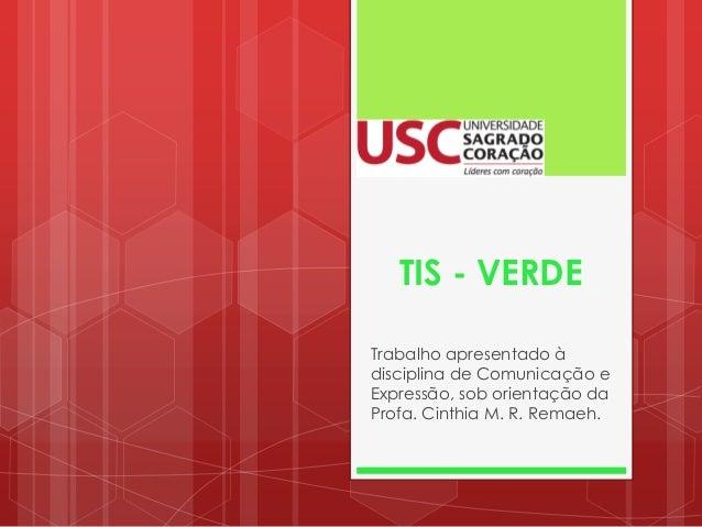 TIS - VERDE Trabalho apresentado à disciplina de Comunicação e Expressão, sob orientação da Profa. Cinthia M. R. Remaeh.