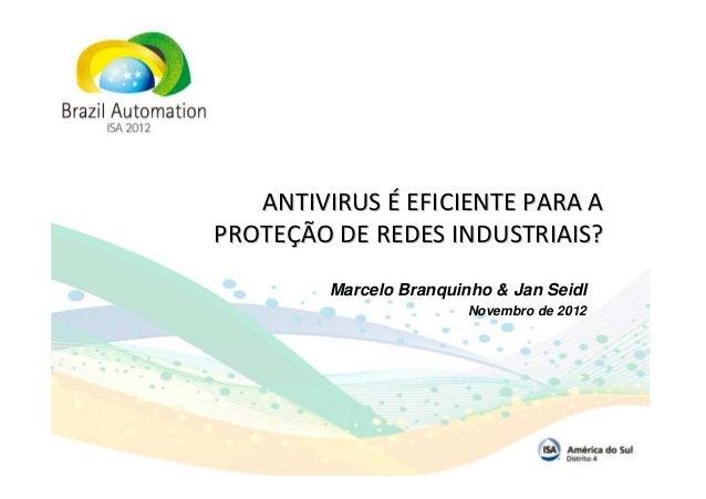 ANTIVIRUS É EFICIENTE PARA APROTEÇÃO DE REDES INDUSTRIAIS?         Marcelo Branquinho & Jan Seidl                         ...