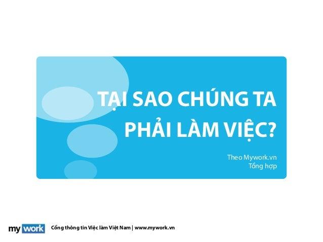 Cổng thông tin Việc làm Việt Nam | www.mywork.vn TẠI SAO CHÚNG TA PHẢI LÀM VIỆC? Theo Mywork.vn Tổng hợp