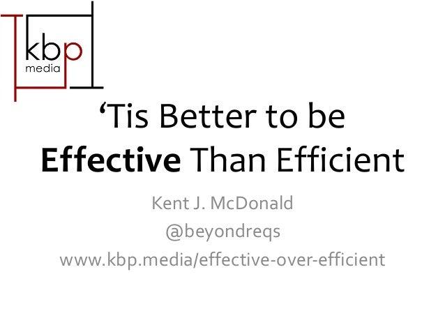 'Tis Better to be Effective Than Efficient Kent J. McDonald @beyondreqs www.kbp.media/effective-over-efficient