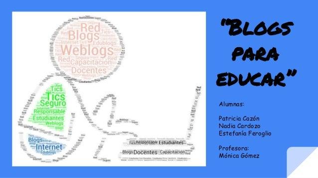 """Blogs para educar"" Alumnas: Patricia Cazón Nadia Cardozo Estefanía Feroglio Profesora: Mónica Gómez"