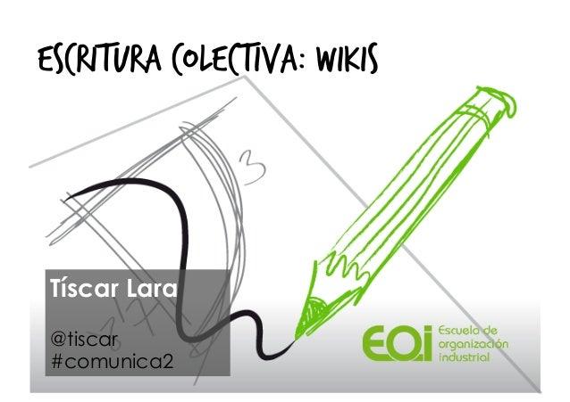 ESCRITURA COLECTIVA: WIKISTíscar Lara@tiscar#comunica2