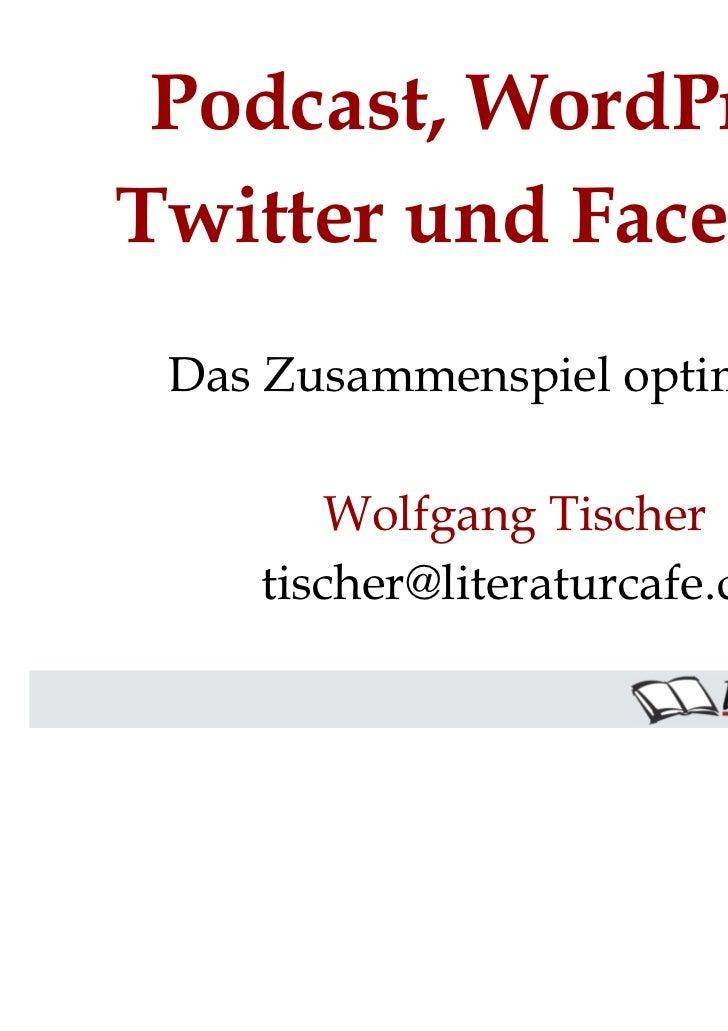 Podcast, WordPress,Twitter und Facebook Das Zusammenspiel optimieren        Wolfgang Tischer    tischer@literaturcafe.de