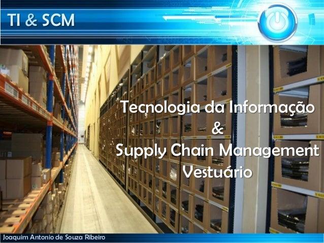 TI & SCMJoaquim Antonio de Souza RibeiroTecnologia da Informação&Supply Chain ManagementVestuário