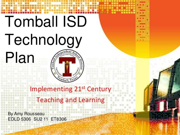 Tomball ISDTechnologyPlan        Implementing 21st Century          Teaching and LearningBy Amy RousseauEDLD 5306 SU2 11 E...