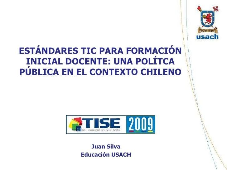 ESTÁNDARES TIC PARA FORMACIÓN INICIAL DOCENTE: UNA POLÍTCA PÚBLICA EN EL CONTEXTO CHILENO<br />Juan Silva<br />Educación U...