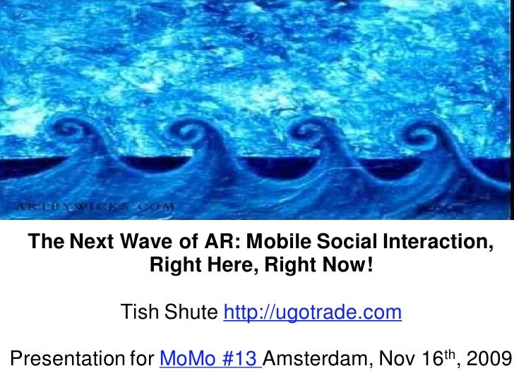 The Next Wave of AR: Mobile Social Interaction,             Right Here, Right Now!             Tish Shute http://ugotrade....