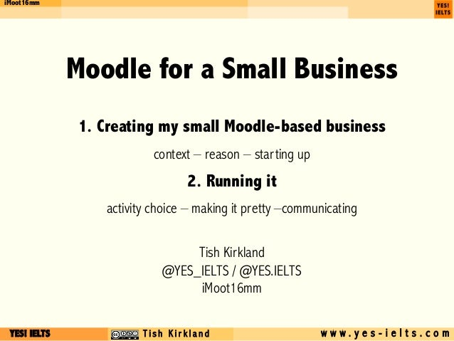 YES! IELTS c T i s h K i r k l a n d w w w . y e s - i e l t s . c o m iMoot16mm Moodle for a Small Business 1. Creating m...