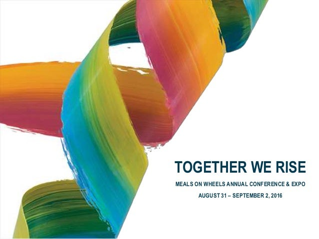 TOGETHER WE RISE MEALS ON WHEELS ANNUAL CONFERENCE & EXPO AUGUST 31 – SEPTEMBER 2, 2016