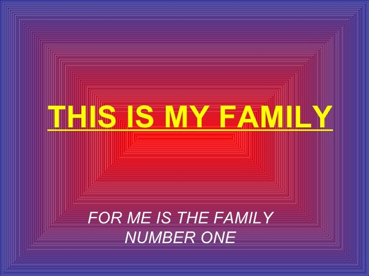 THIS IS MY FAMILY FOR ME IS THE FAMILY NUMBER ONE