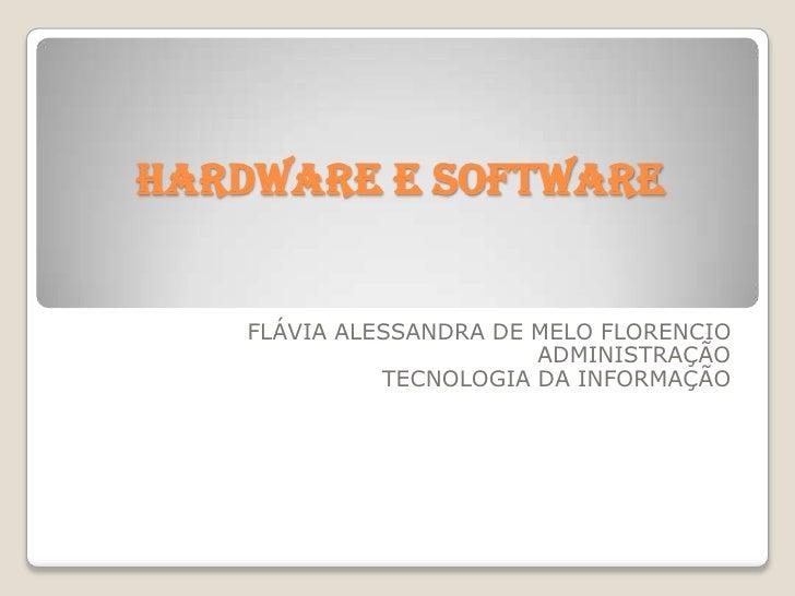 HARDWARE E SOFTWARE<br />FLÁVIA ALESSANDRA DE MELO FLORENCIO<br />ADMINISTRAÇÃO <br />TECNOLOGIA DA INFORMAÇÃO<br />