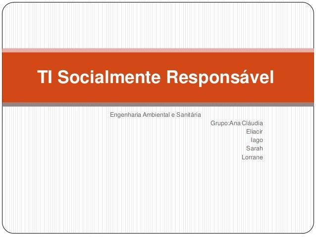 TI Socialmente Responsável Engenharia Ambiental e Sanitária Grupo:Ana Cláudia Eliacir Iago Sarah Lorrane