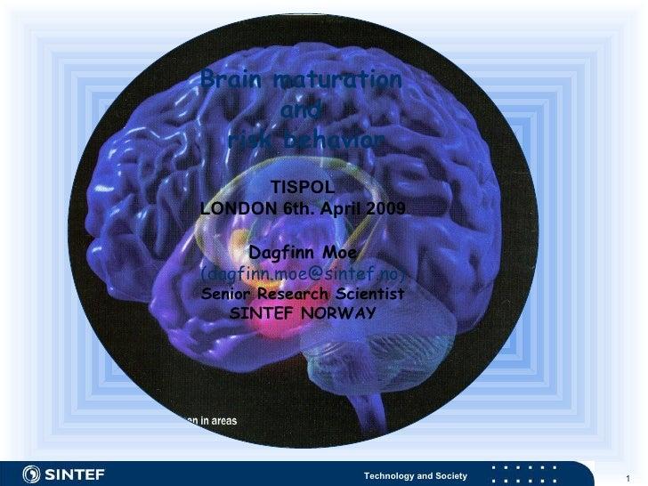 Brain maturation  and  risk behavior TISPOL LONDON 6th. April 2009 Dagfinn Moe  (dagfinn.moe@sintef.no) Senior Research Sc...