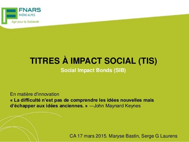 TITRES À IMPACT SOCIAL (TIS) Social Impact Bonds (SIB) CA 17 mars 2015. Maryse Bastin, Serge G Laurens En matière d'innova...