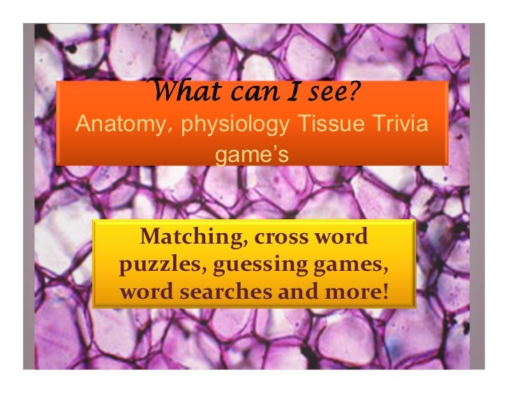 What can I see?Anatomy, physiology Tissue Trivia            game's     Matching, cross word    puzzles, guessing games,   ...