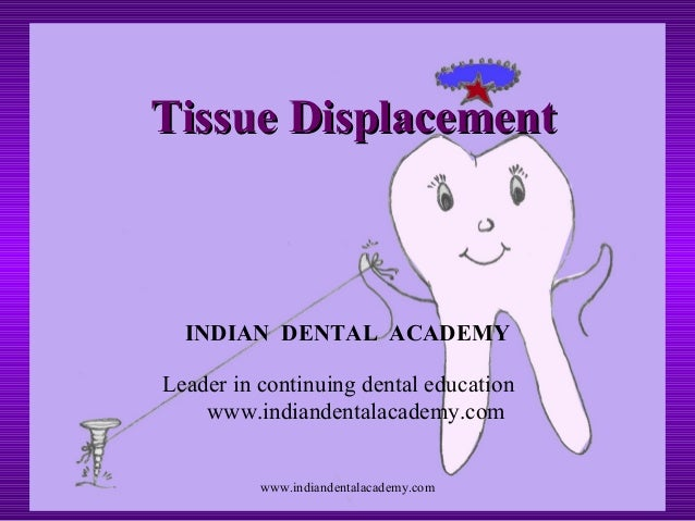 Tissue DisplacementTissue Displacement INDIAN DENTAL ACADEMY Leader in continuing dental education www.indiandentalacademy...