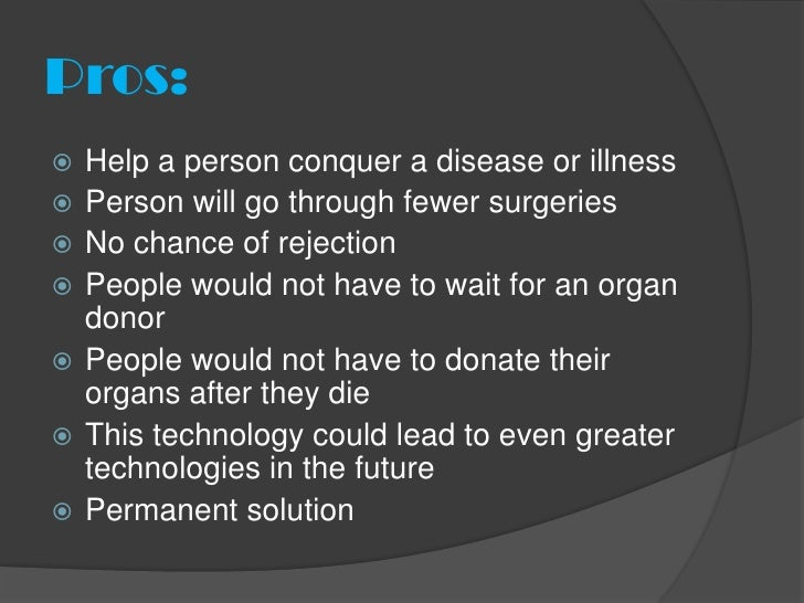 Pros:   Help a person conquer a disease or illness   Person will go through fewer surgeries   No chance of rejection  ...