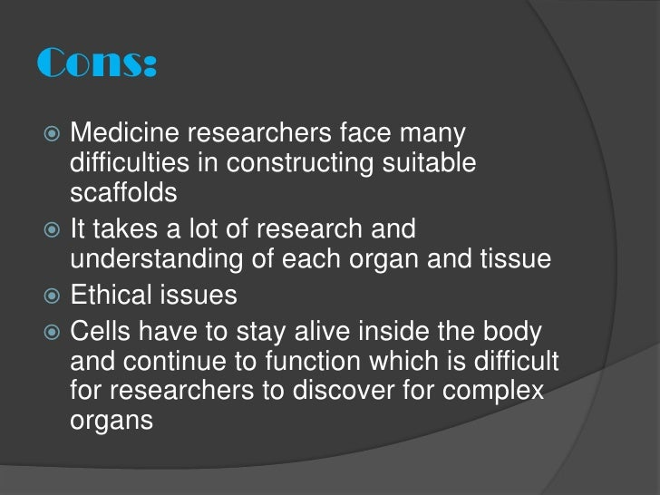 Cons: Medicine researchers face many  difficulties in constructing suitable  scaffolds It takes a lot of research and  u...