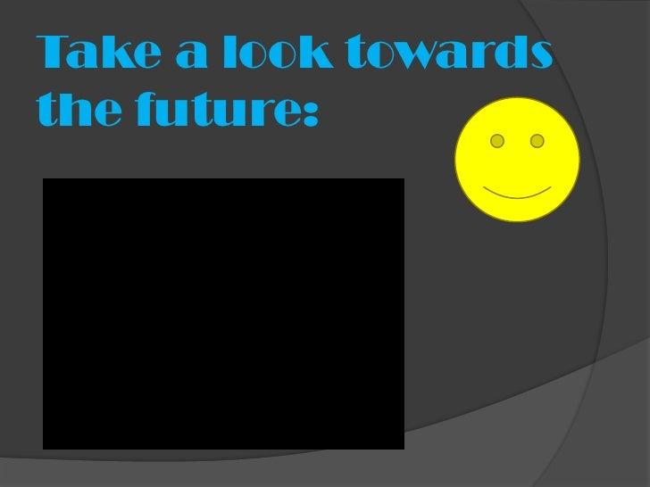 Take a look towardsthe future: