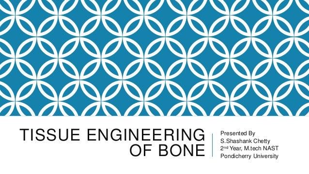 TISSUE ENGINEERING OF BONE  Presented By S.Shashank Chetty 2nd Year, M.tech NAST Pondicherry University