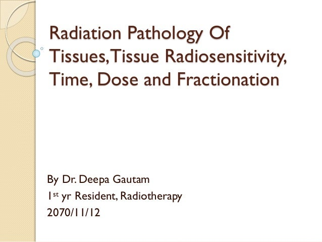 Radiation Pathology Of Tissues,Tissue Radiosensitivity, Time, Dose and Fractionation By Dr. Deepa Gautam 1st yr Resident, ...