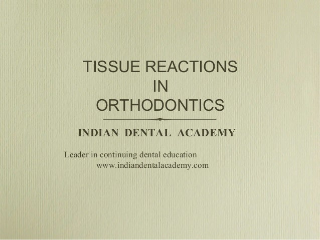 TISSUE REACTIONS IN ORTHODONTICS INDIAN DENTAL ACADEMY Leader in continuing dental education www.indiandentalacademy.com