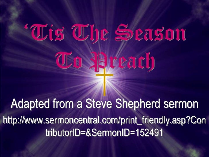 'Tis The Season       To Preach Adapted from a Steve Shepherd sermonhttp://www.sermoncentral.com/print_friendly.asp?Con   ...