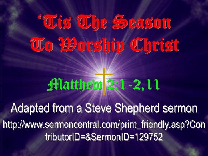 'Tis The Season      To Worship Christ           Matthew 2:1-2,11 Adapted from a Steve Shepherd sermonhttp://www.sermoncen...