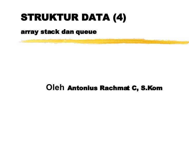 STRUKTUR DATA (4) array stack dan queue Oleh   Antonius Rachmat C, S.Kom