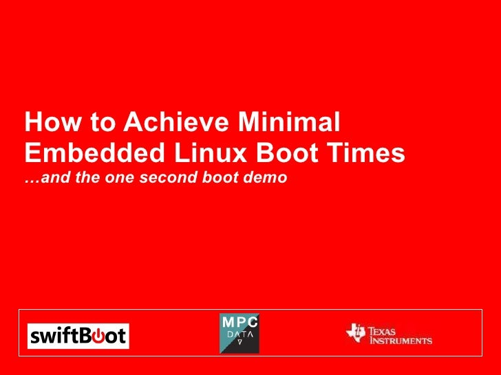 How to Achieve Minimal Embedded Linux Boot Times …and the one second boot demo