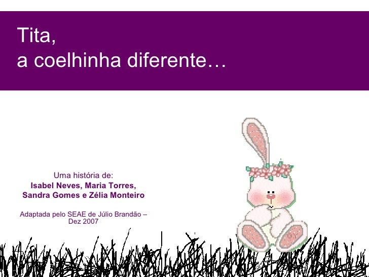 Tita,  a coelhinha diferente… Uma história de: Isabel Neves, Maria Torres, Sandra Gomes e Zélia Monteiro Adaptada pelo SEA...
