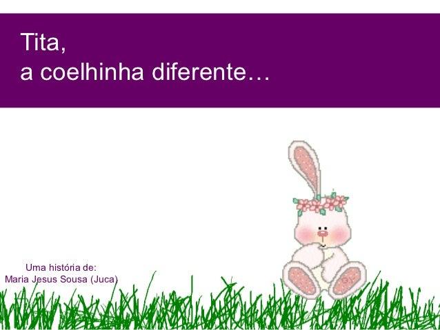 Tita,   a coelhinha diferente…    Uma história de:Maria Jesus Sousa (Juca)