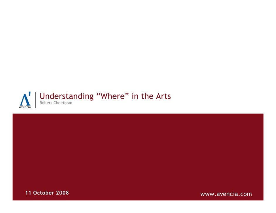 "Understanding ""Where"" in the Arts     Robert Cheetham     11 October 2008                         www.avencia.com"