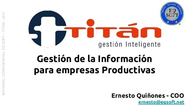MATERIALCONFIDENCIALEQSOFT-TITÁN-2017 Ernesto Quiñones - COO ernesto@eqsoft.net Gestión de la Información para empresas Pr...