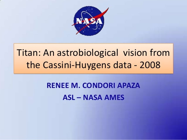 Titan: An astrobiological vision from   the Cassini-Huygens data - 2008       RENEE M. CONDORI APAZA          ASL – NASA A...