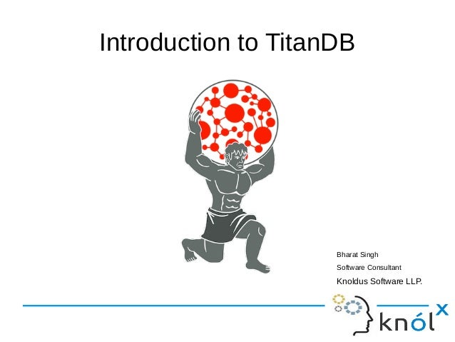Introduction to TitanDB Bharat Singh Software Consultant Knoldus Software LLP.