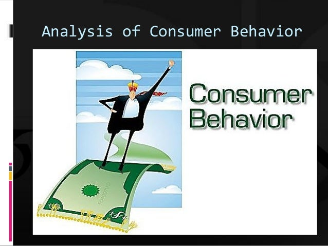 an analysis of consumer behavior Consumer behavior analysis represents one development within the behavior-analytic tradition of interpreting complex behavior, in which a specific conceptual framework has been proposed (ie, the behavioral perspective model.