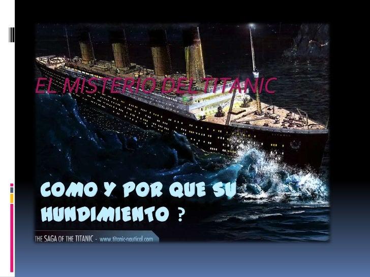 EL MISTERIO DEL TITANICCOMO Y POR QUE SUHUNDIMIENTO ?