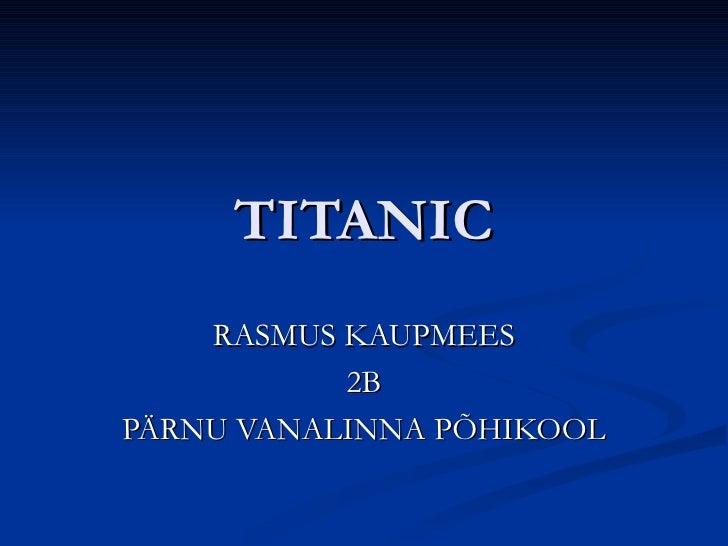 TITANIC    RASMUS KAUPMEES           2BPÄRNU VANALINNA PÕHIKOOL