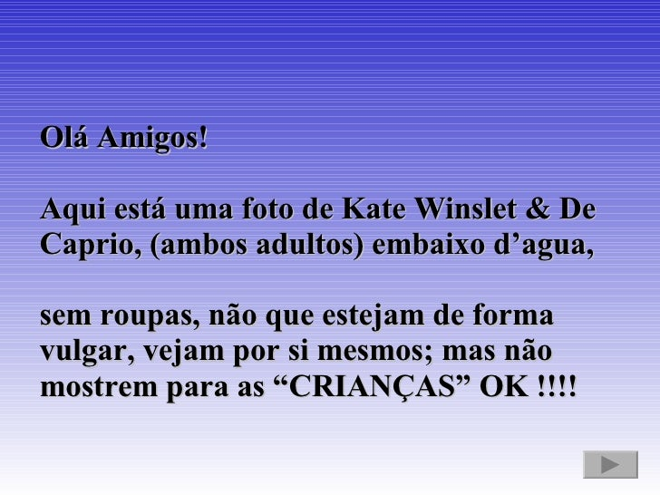 Olá Amigos!  Aqui está uma foto de Kate Winslet & De Caprio, (ambos adultos) embaixo d'agua,  sem roupas, não que estejam ...