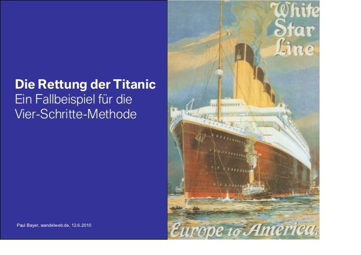 Die Rettung der Titanic Ein Fallbeispiel für die Vier-Schritte-Methode     Paul Bayer, wandelweb.de, 12.6.2010