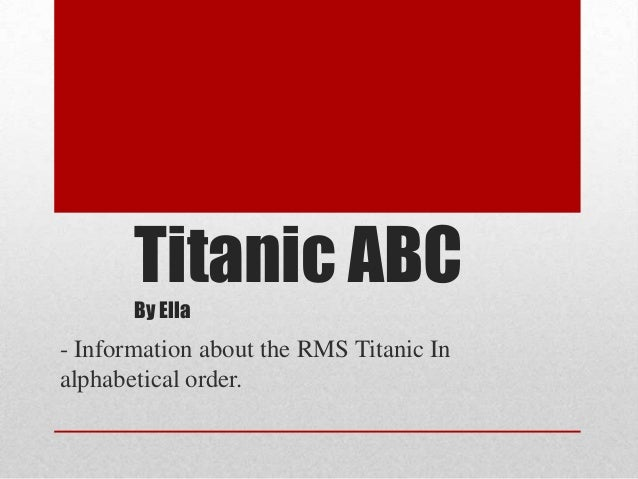 Titanic ABC By Ella  - Information about the RMS Titanic In alphabetical order.