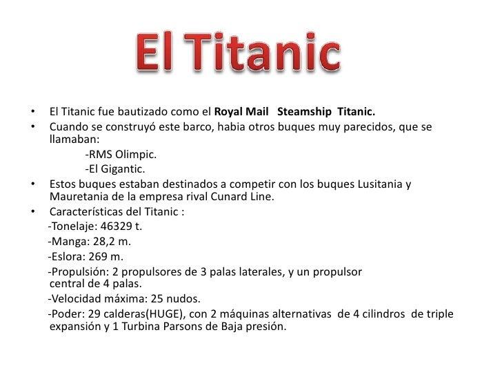 •   El Titanic fue bautizado como el Royal Mail Steamship Titanic.•   Cuando se construyó este barco, habia otros buques m...